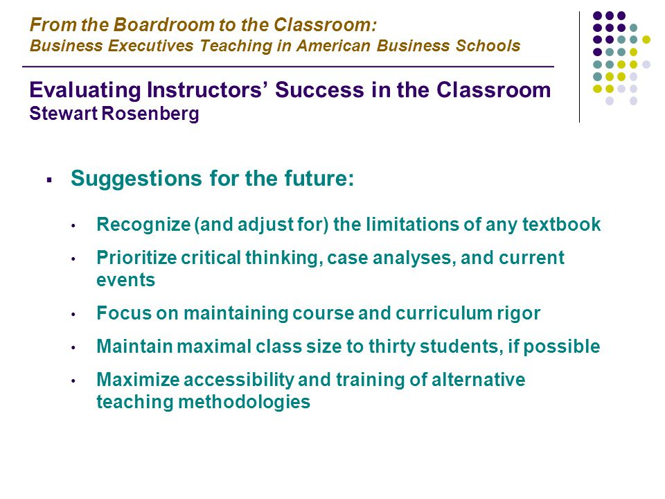  Suggestions for the future: Recognize (and adjust for) the limitations of any textbook Prioritize critical thinking, case analyses, and current events Focus on maintaining course and curriculum rigor Maintain maximal class size to thirty students, if possible Maximize accessibility and training of alternative teaching methodologies From the Boardroom to the Classroom: Business Executives Teaching in American Business Schools Evaluating Instructors' Success in the Classroom Stewart Rosenberg