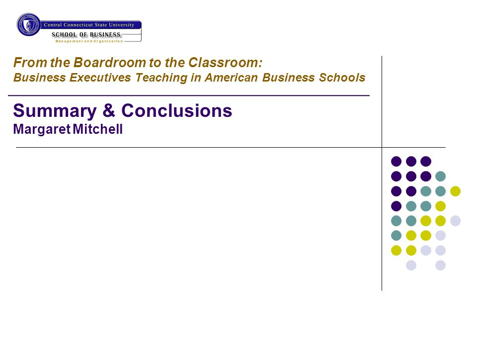 From the Boardroom to the Classroom: Business Executives Teaching in American Business Schools Summary & Conclusions Margaret Mitchell