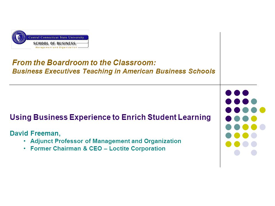 From the Boardroom to the Classroom: Business Executives Teaching in American Business Schools Using Business Experience to Enrich Student Learning David Freeman, Adjunct Professor of Management and Organization Former Chairman & CEO – Loctite Corporation