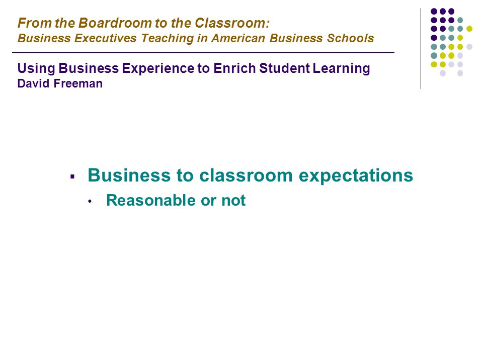  Business to classroom expectations Reasonable or not From the Boardroom to the Classroom: Business Executives Teaching in American Business Schools Using Business Experience to Enrich Student Learning David Freeman
