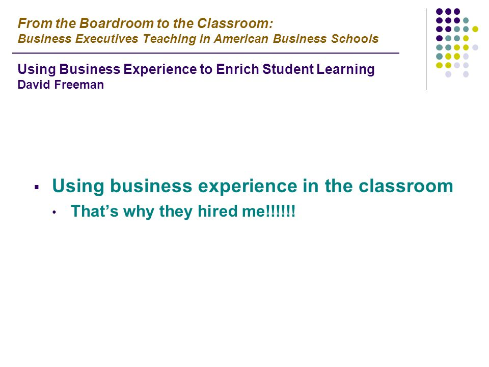  Using business experience in the classroom That's why they hired me!!!!!.