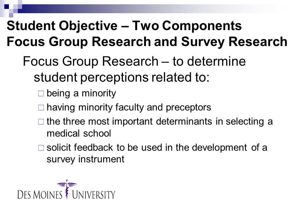 Student Objective – Two Components Focus Group Research and Survey Research Focus Group Research – to determine student perceptions related to:  being a minority  having minority faculty and preceptors  the three most important determinants in selecting a medical school  solicit feedback to be used in the development of a survey instrument
