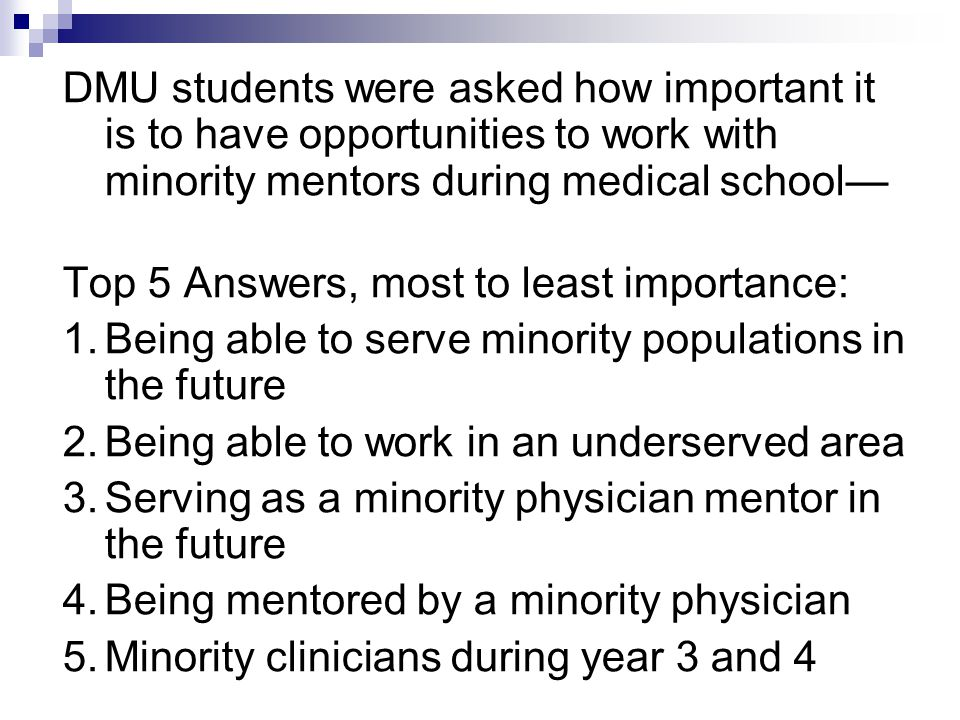 DMU students were asked how important it is to have opportunities to work with minority mentors during medical school— Top 5 Answers, most to least importance: 1.Being able to serve minority populations in the future 2.Being able to work in an underserved area 3.Serving as a minority physician mentor in the future 4.Being mentored by a minority physician 5.Minority clinicians during year 3 and 4