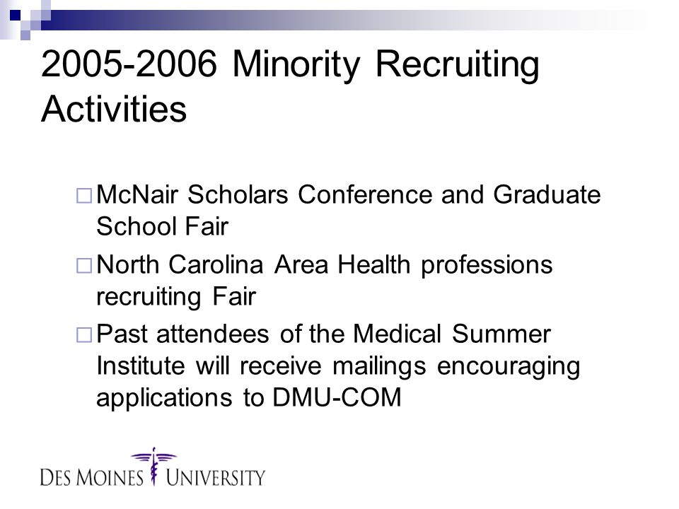 2005-2006 Minority Recruiting Activities  McNair Scholars Conference and Graduate School Fair  North Carolina Area Health professions recruiting Fair  Past attendees of the Medical Summer Institute will receive mailings encouraging applications to DMU-COM