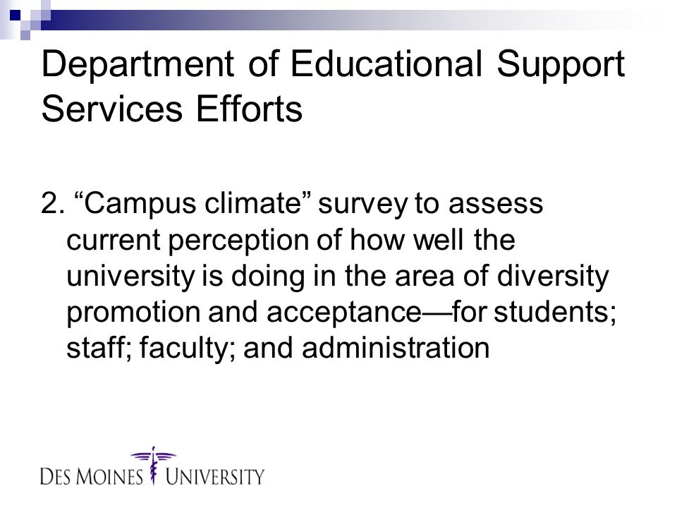 """Department of Educational Support Services Efforts 2. """"Campus climate"""" survey to assess current perception of how well the university is doing in the"""