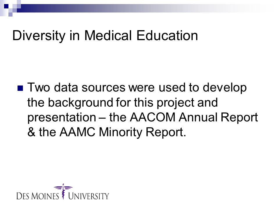 Diversity in Medical Education Two data sources were used to develop the background for this project and presentation – the AACOM Annual Report & the AAMC Minority Report.