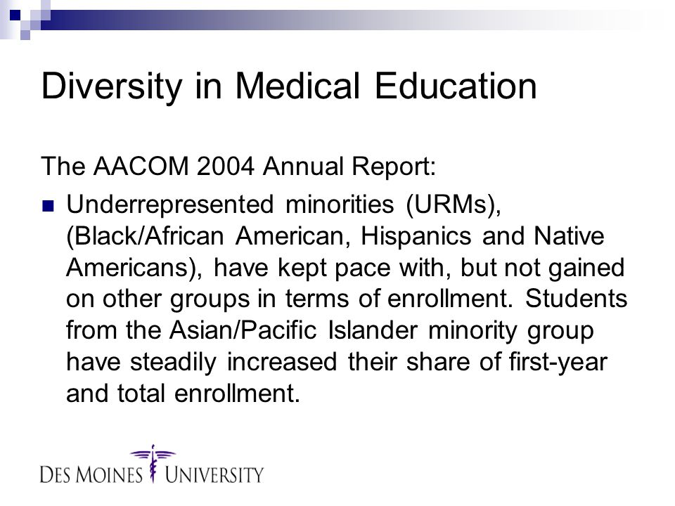 Diversity in Medical Education The AACOM 2004 Annual Report: Underrepresented minorities (URMs), (Black/African American, Hispanics and Native Americans), have kept pace with, but not gained on other groups in terms of enrollment.