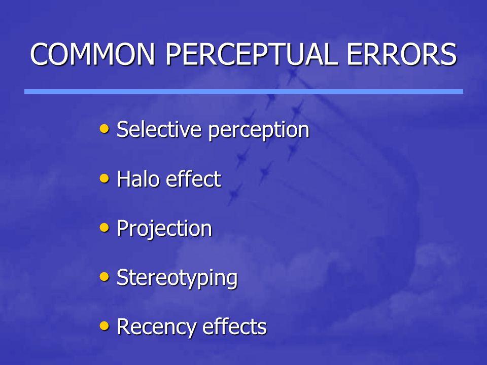 COMMON PERCEPTUAL ERRORS Selective perception Selective perception Halo effect Halo effect Projection Projection Stereotyping Stereotyping Recency effects Recency effects