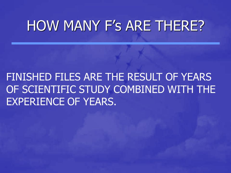 HOW MANY F's ARE THERE? FINISHED FILES ARE THE RESULT OF YEARS OF SCIENTIFIC STUDY COMBINED WITH THE EXPERIENCE OF YEARS.