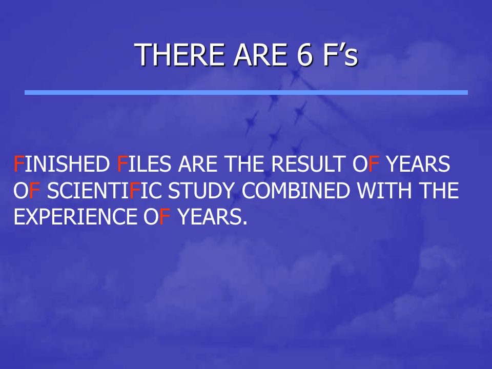 THERE ARE 6 F's FINISHED FILES ARE THE RESULT OF YEARS OF SCIENTIFIC STUDY COMBINED WITH THE EXPERIENCE OF YEARS.