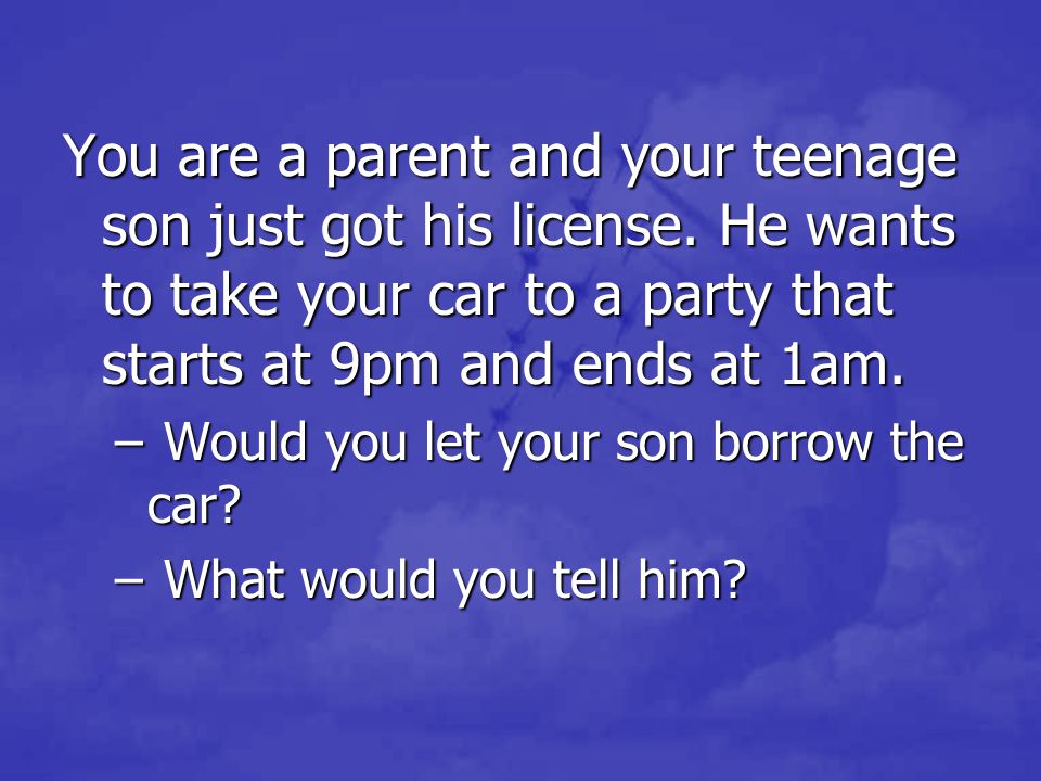 You are a parent and your teenage son just got his license. He wants to take your car to a party that starts at 9pm and ends at 1am. – Would you let y
