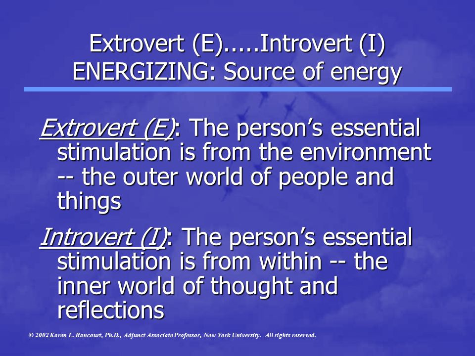 Extrovert (E).....Introvert (I) ENERGIZING: Source of energy Extrovert (E): The person's essential stimulation is from the environment -- the outer world of people and things Introvert (I): The person's essential stimulation is from within -- the inner world of thought and reflections © 2002 Karen L.