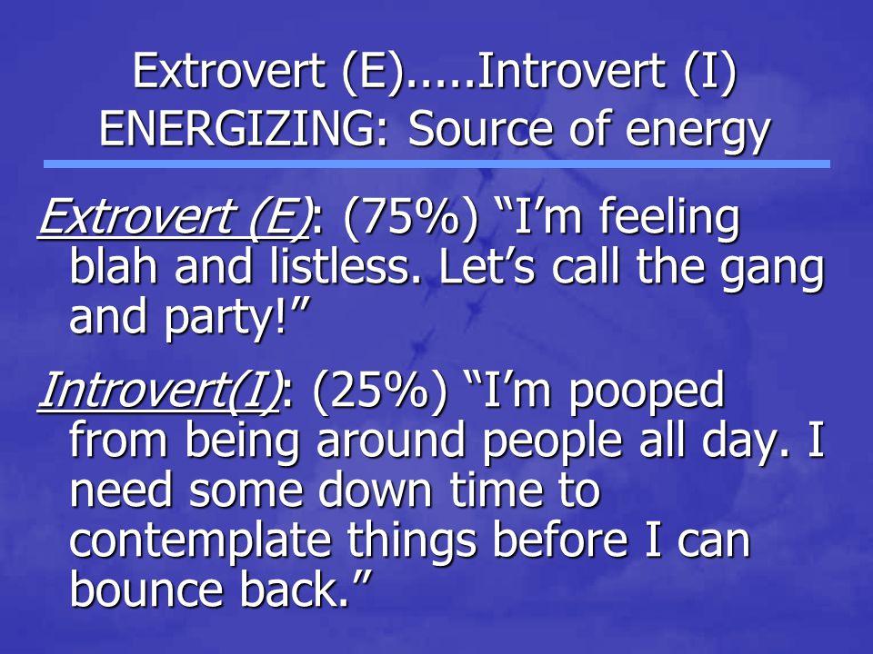 Extrovert (E).....Introvert (I) ENERGIZING: Source of energy Extrovert (E): (75%) I'm feeling blah and listless.
