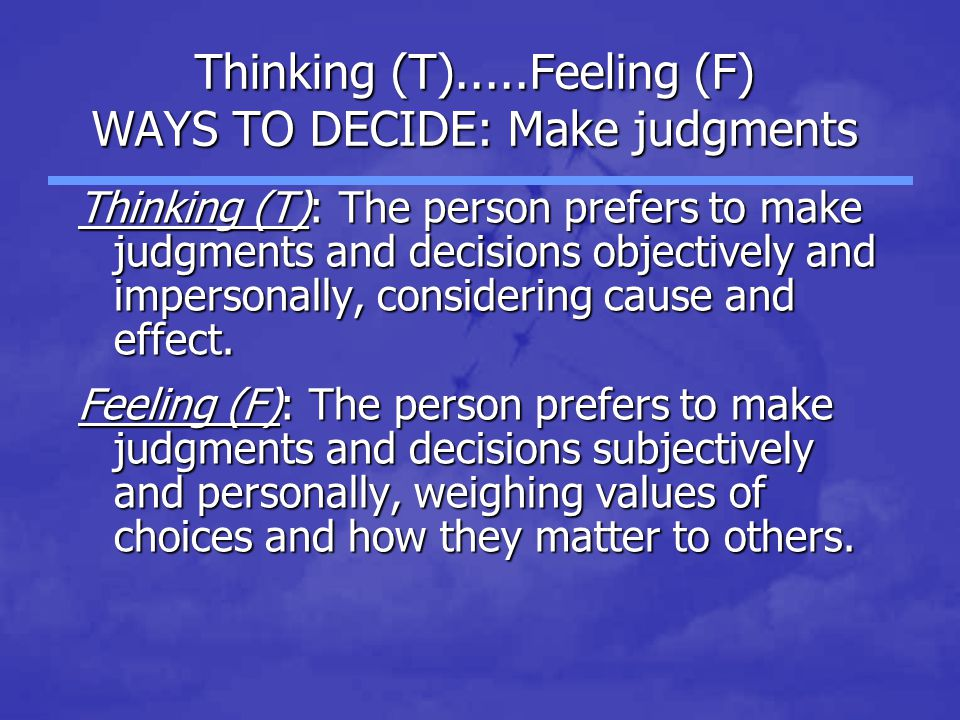 Thinking (T).....Feeling (F) WAYS TO DECIDE: Make judgments Thinking (T): The person prefers to make judgments and decisions objectively and impersona
