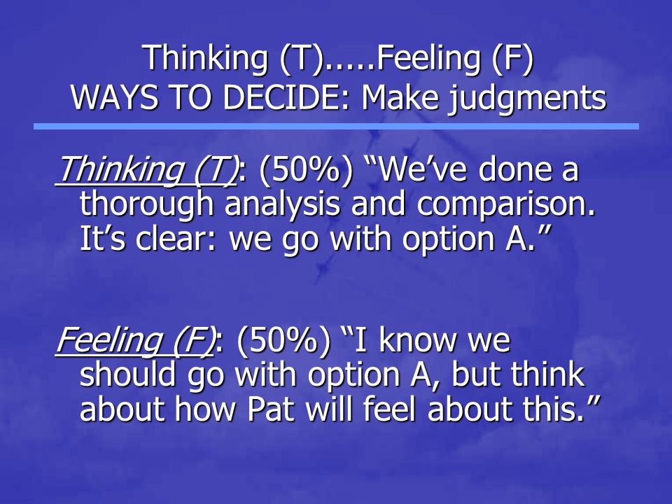 Thinking (T).....Feeling (F) WAYS TO DECIDE: Make judgments Thinking (T): (50%) We've done a thorough analysis and comparison.