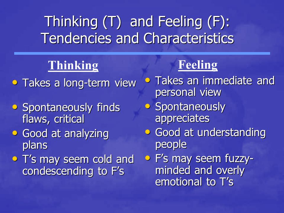 Thinking (T) and Feeling (F): Tendencies and Characteristics Takes a long-term view Takes a long-term view Spontaneously finds flaws, critical Spontan