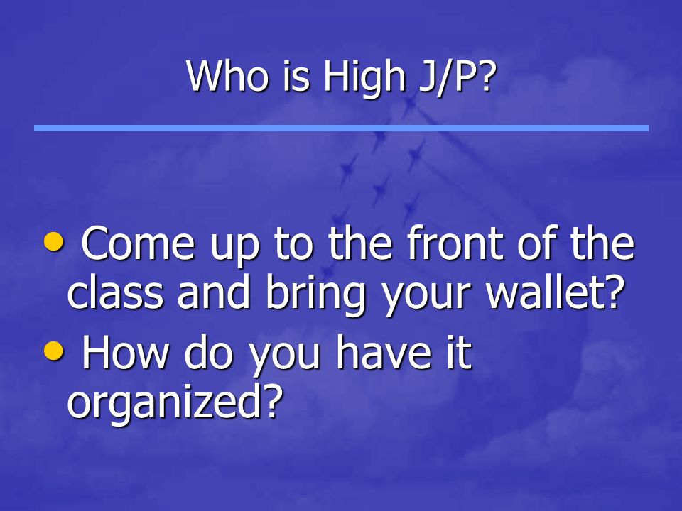 Who is High J/P? Come up to the front of the class and bring your wallet? Come up to the front of the class and bring your wallet? How do you have it