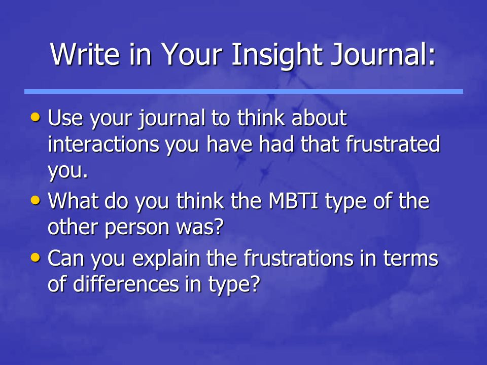 Write in Your Insight Journal: Use your journal to think about interactions you have had that frustrated you.