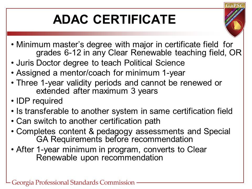 ADAC CERTIFICATE Minimum master's degree with major in certificate field for grades 6-12 in any Clear Renewable teaching field, OR Juris Doctor degree to teach Political Science Assigned a mentor/coach for minimum 1-year Three 1-year validity periods and cannot be renewed or extended after maximum 3 years IDP required Is transferable to another system in same certification field Can switch to another certification path Completes content & pedagogy assessments and Special GA Requirements before recommendation After 1-year minimum in program, converts to Clear Renewable upon recommendation