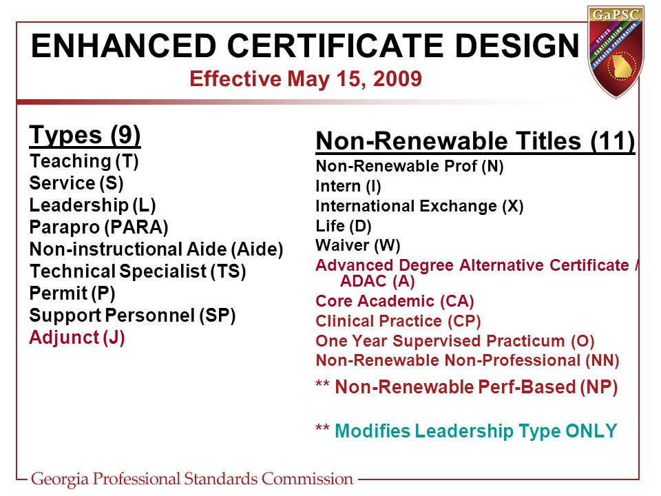 ENHANCED CERTIFICATE DESIGN Effective May 15, 2009 Types (9) Teaching (T) Service (S) Leadership (L) Parapro (PARA) Non-instructional Aide (Aide) Technical Specialist (TS) Permit (P) Support Personnel (SP) Adjunct (J) Non-Renewable Titles (11) Non-Renewable Prof (N) Intern (I) International Exchange (X) Life (D) Waiver (W) Advanced Degree Alternative Certificate / ADAC (A) Core Academic (CA) Clinical Practice (CP) One Year Supervised Practicum (O) Non-Renewable Non-Professional (NN) ** Non-Renewable Perf-Based (NP) ** Modifies Leadership Type ONLY