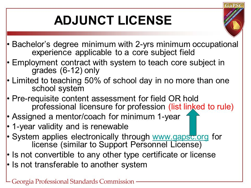 ADJUNCT LICENSE Bachelor's degree minimum with 2-yrs minimum occupational experience applicable to a core subject field Employment contract with system to teach core subject in grades (6-12) only Limited to teaching 50% of school day in no more than one school system Pre-requisite content assessment for field OR hold professional licensure for profession (list linked to rule) Assigned a mentor/coach for minimum 1-year 1-year validity and is renewable System applies electronically through www.gapsc.org for license (similar to Support Personnel License)www.gapsc.org Is not convertible to any other type certificate or license Is not transferable to another system