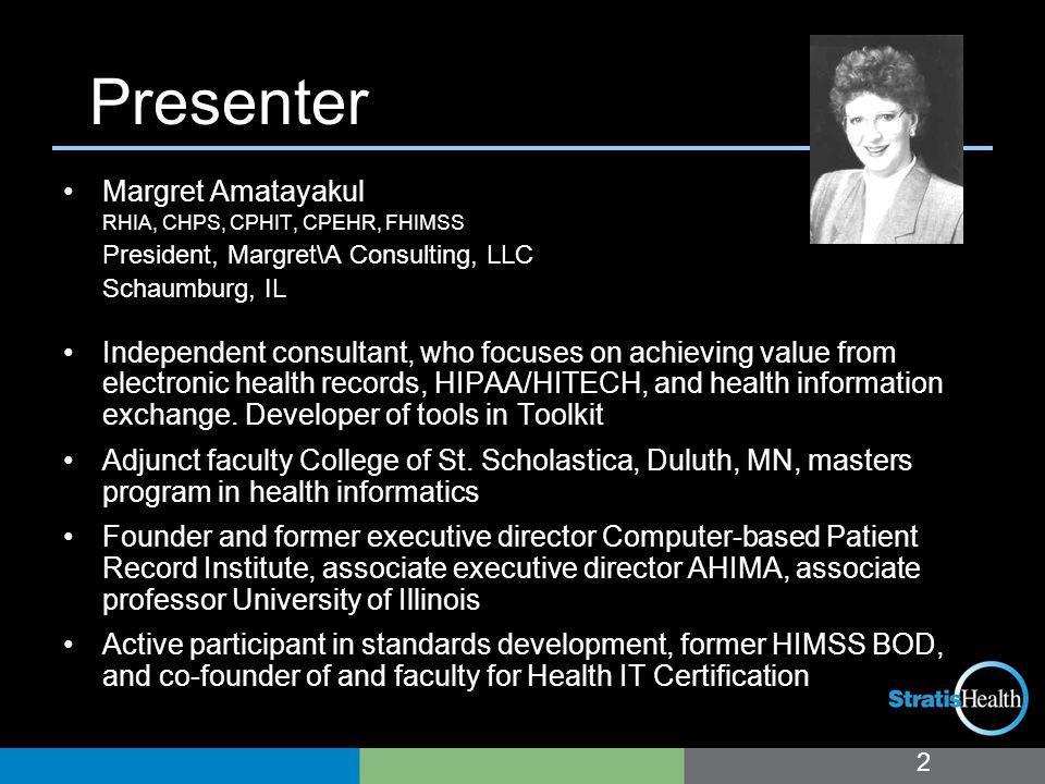 Presenter Margret Amatayakul RHIA, CHPS, CPHIT, CPEHR, FHIMSS President, Margret\A Consulting, LLC Schaumburg, IL Independent consultant, who focuses on achieving value from electronic health records, HIPAA/HITECH, and health information exchange.