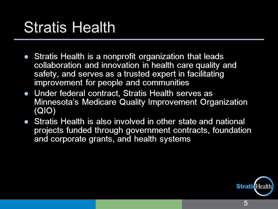 Stratis Health 5 ●Stratis Health is a nonprofit organization that leads collaboration and innovation in health care quality and safety, and serves as a trusted expert in facilitating improvement for people and communities ●Under federal contract, Stratis Health serves as Minnesota's Medicare Quality Improvement Organization (QIO) ●Stratis Health is also involved in other state and national projects funded through government contracts, foundation and corporate grants, and health systems