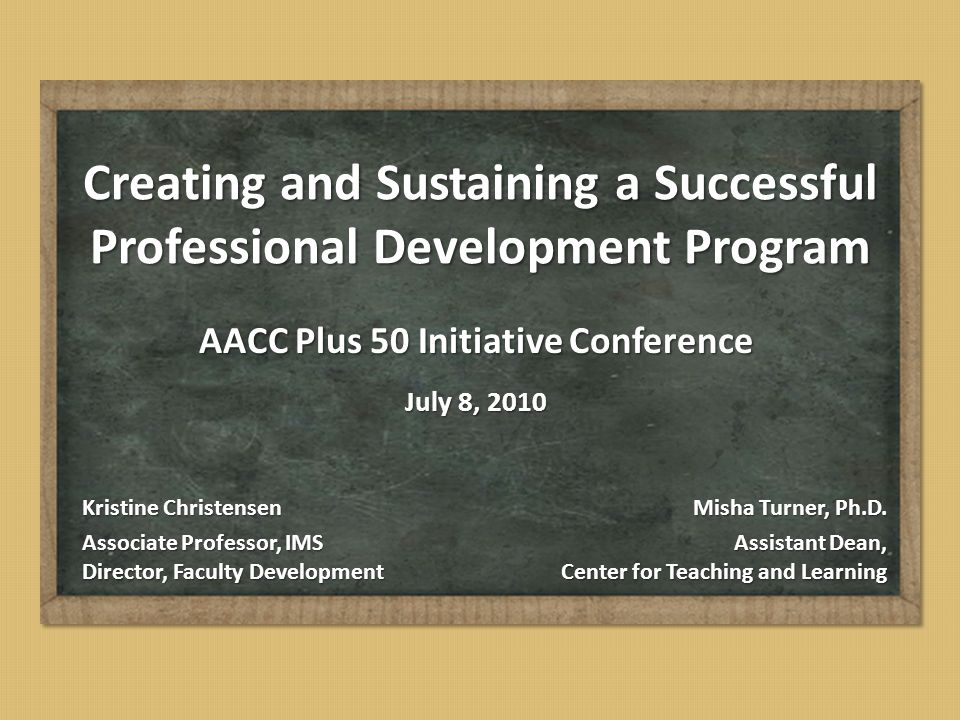Creating and Sustaining a Successful Professional Development Program AACC Plus 50 Initiative Conference July 8, 2010 Misha Turner, Ph.D. Assistant De
