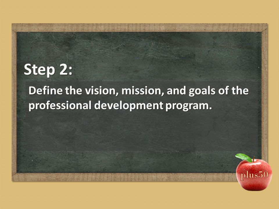 Step 2: Define the vision, mission, and goals of the professional development program.