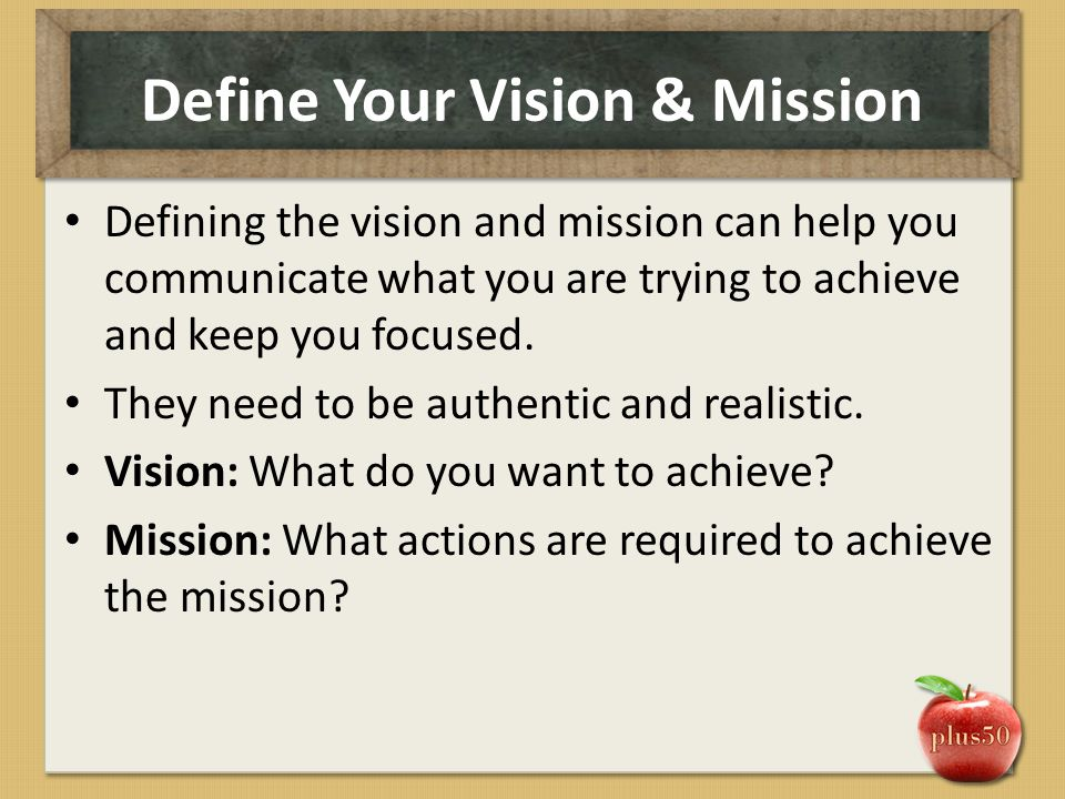 Define Your Vision & Mission Defining the vision and mission can help you communicate what you are trying to achieve and keep you focused. They need t
