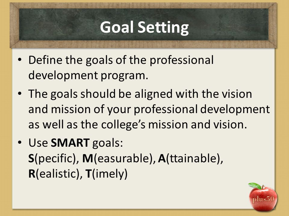 Goal Setting Define the goals of the professional development program. The goals should be aligned with the vision and mission of your professional de