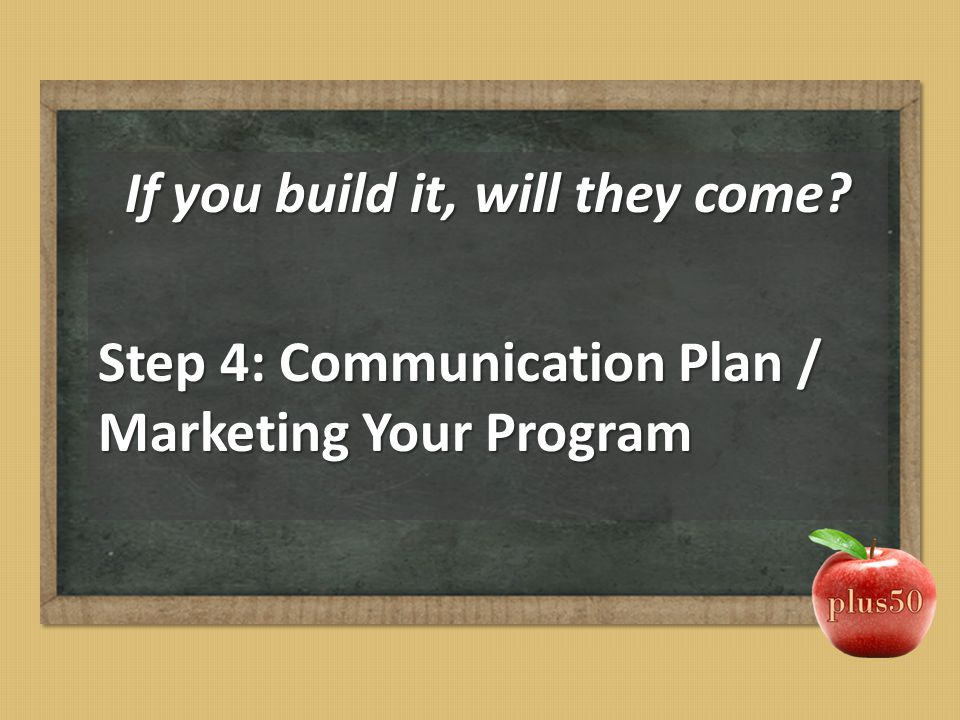 If you build it, will they come? Step 4: Communication Plan / Marketing Your Program