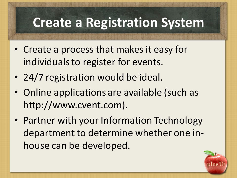 Create a Registration System Create a process that makes it easy for individuals to register for events. 24/7 registration would be ideal. Online appl