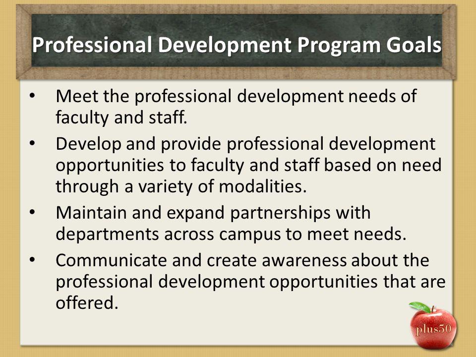 Professional Development Program Goals Meet the professional development needs of faculty and staff.