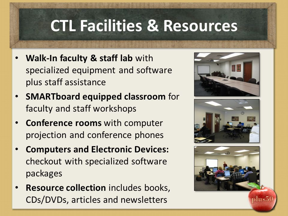 CTL Facilities & Resources Walk-In faculty & staff lab with specialized equipment and software plus staff assistance SMARTboard equipped classroom for
