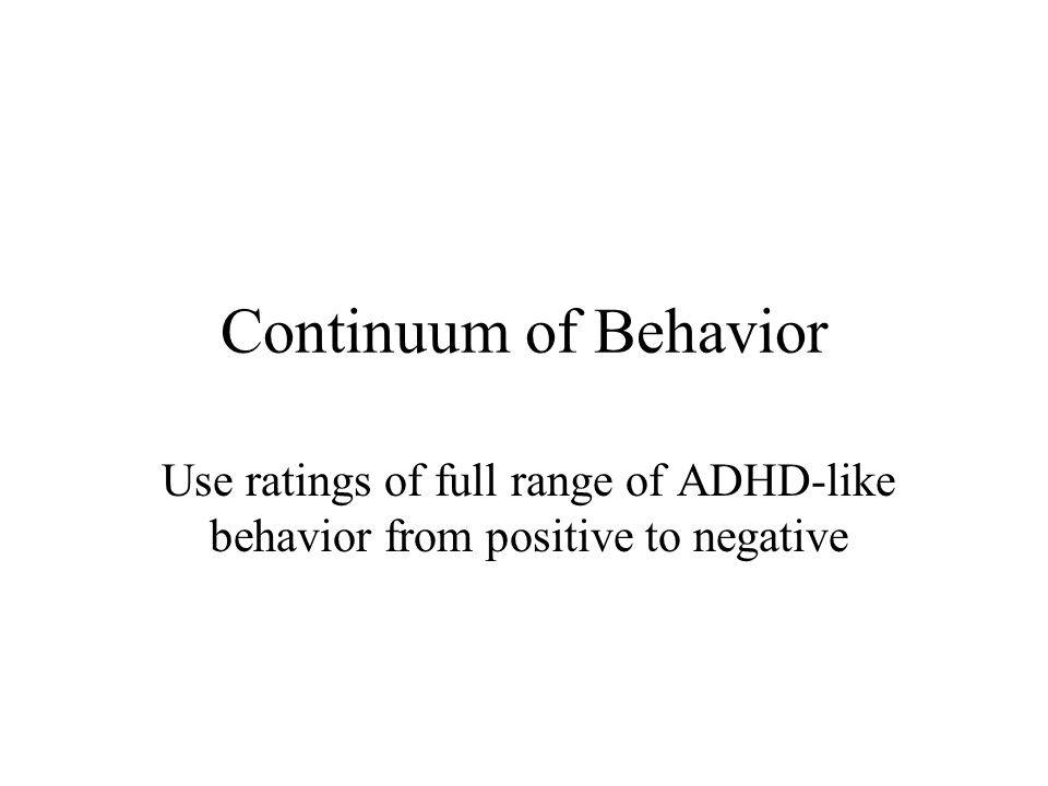 Definition of ADHD as Psychopathology Increasing Symptom Severity 0 3 21 Not Present Not at AllJust A Little Quite a Bit Very Much Add up the scores and divide by the number of items used in a particular scale (SNAP, Conners, etc.) to get a Average Rating Per Item (ARI) score Example: SNAP-IV-18 score = 45 Divide 45 by the number of items (18) 45  18 = 2.5 Severity of symptom presence on 4-point scale: Severity of symptom presence on 4-point scale: Often fails to give close attention to detail Degree Present Example: SNAP-IV-18 score = 16 Divide 17 by the number of items (18) 16  18 = 0.9 5436 18 0