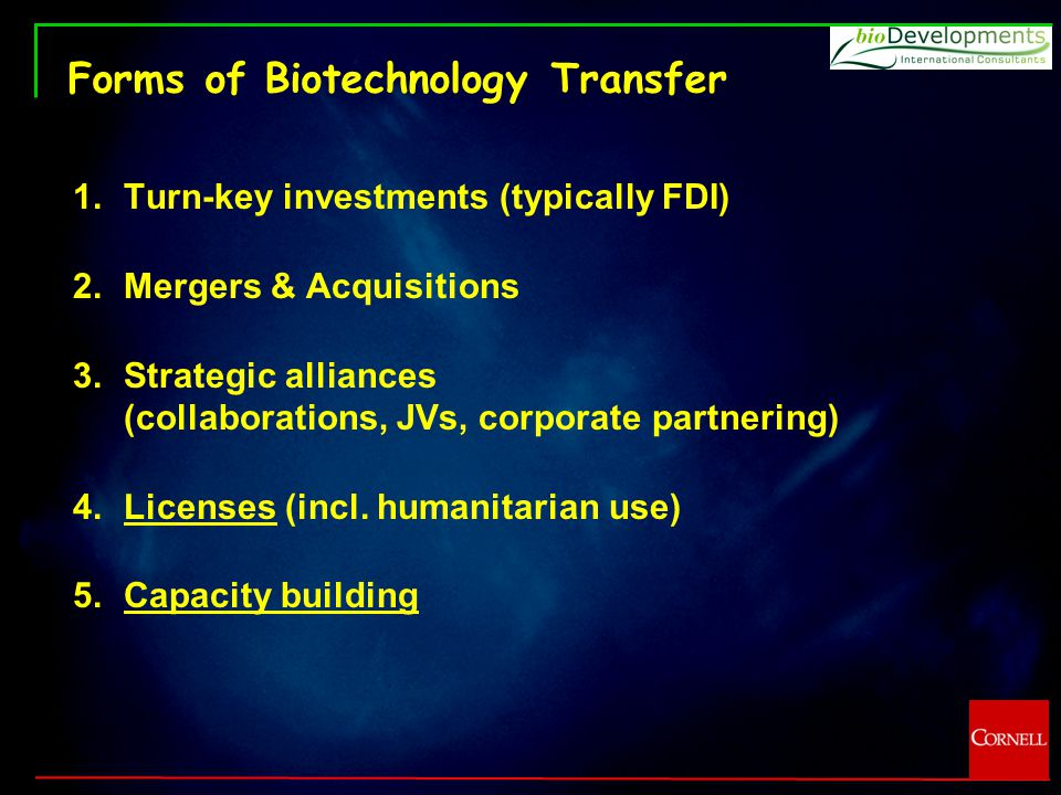 Forms of Biotechnology Transfer 1.Turn-key investments (typically FDI) 2.Mergers & Acquisitions 3.Strategic alliances (collaborations, JVs, corporate partnering) 4.Licenses (incl.