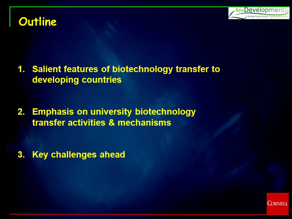 Outline 1.Salient features of biotechnology transfer to developing countries 2.Emphasis on university biotechnology transfer activities & mechanisms 3.Key challenges ahead