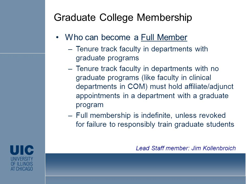 Who can become a Full Member –Tenure track faculty in departments with graduate programs –Tenure track faculty in departments with no graduate programs (like faculty in clinical departments in COM) must hold affiliate/adjunct appointments in a department with a graduate program –Full membership is indefinite, unless revoked for failure to responsibly train graduate students Graduate College Membership Lead Staff member: Jim Kollenbroich