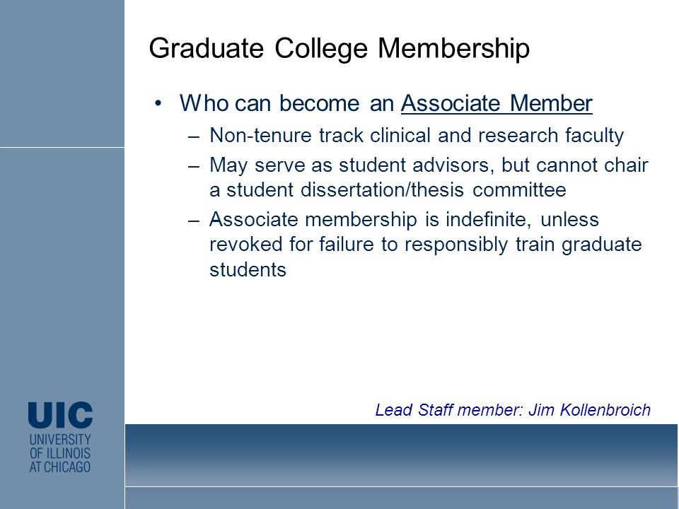Who can become an Associate Member –Non-tenure track clinical and research faculty –May serve as student advisors, but cannot chair a student dissertation/thesis committee –Associate membership is indefinite, unless revoked for failure to responsibly train graduate students Graduate College Membership Lead Staff member: Jim Kollenbroich