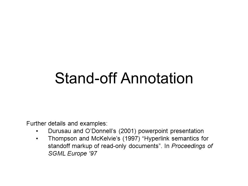Stand-off Annotation Further details and examples: Durusau and O'Donnell's (2001) powerpoint presentation Thompson and McKelvie's (1997) Hyperlink semantics for standoff markup of read-only documents .