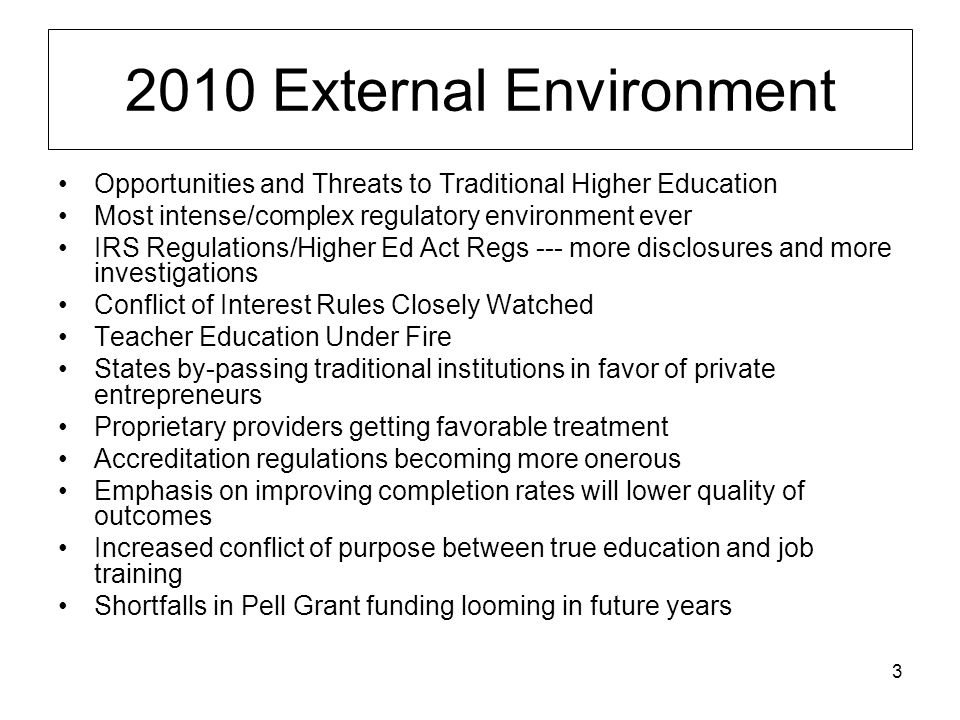 3 2010 External Environment Opportunities and Threats to Traditional Higher Education Most intense/complex regulatory environment ever IRS Regulations/Higher Ed Act Regs --- more disclosures and more investigations Conflict of Interest Rules Closely Watched Teacher Education Under Fire States by-passing traditional institutions in favor of private entrepreneurs Proprietary providers getting favorable treatment Accreditation regulations becoming more onerous Emphasis on improving completion rates will lower quality of outcomes Increased conflict of purpose between true education and job training Shortfalls in Pell Grant funding looming in future years