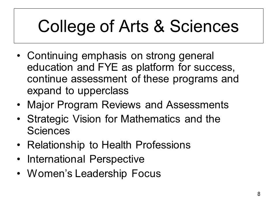 8 College of Arts & Sciences Continuing emphasis on strong general education and FYE as platform for success, continue assessment of these programs and expand to upperclass Major Program Reviews and Assessments Strategic Vision for Mathematics and the Sciences Relationship to Health Professions International Perspective Women's Leadership Focus