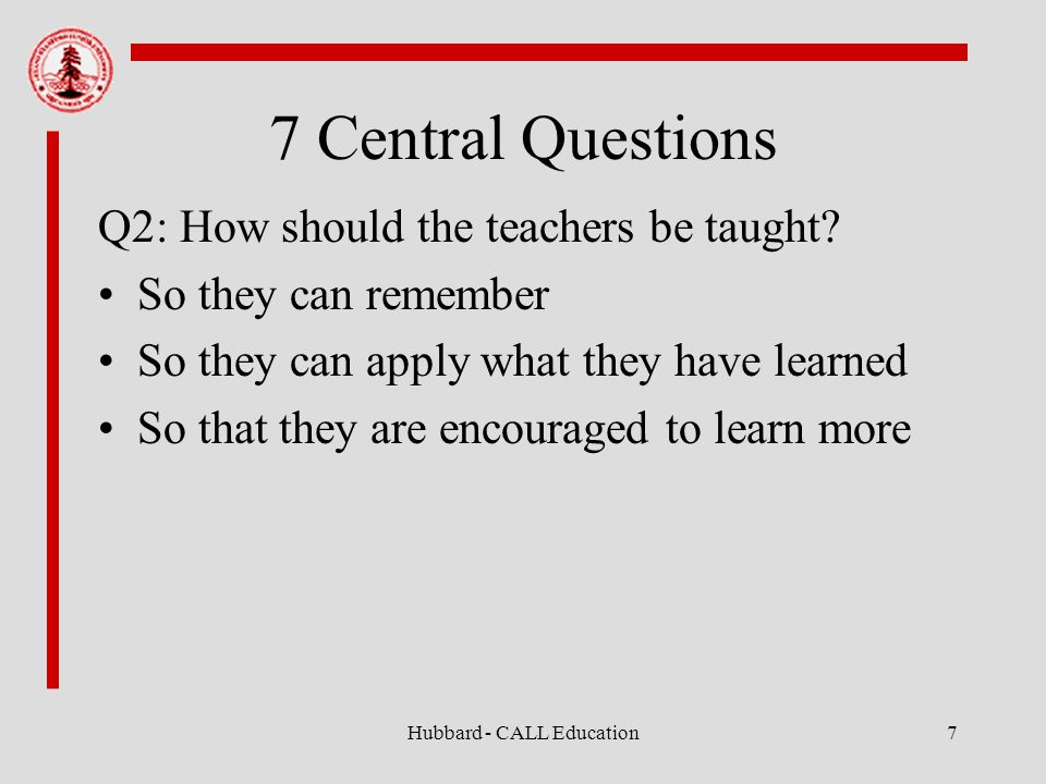 Hubbard - CALL Education7 7 Central Questions Q2: How should the teachers be taught.