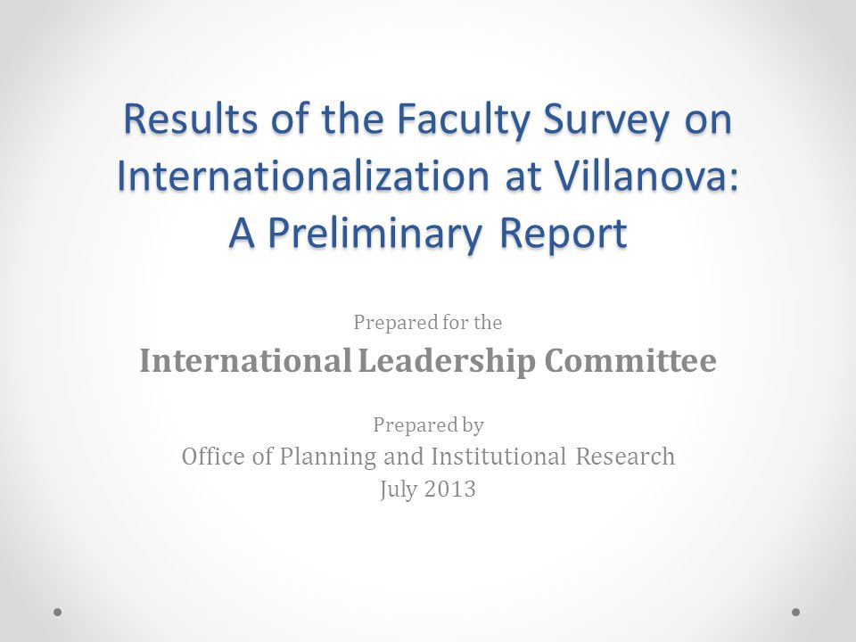 Results of the Faculty Survey on Internationalization at Villanova: A Preliminary Report Prepared for the International Leadership Committee Prepared by Office of Planning and Institutional Research July 2013