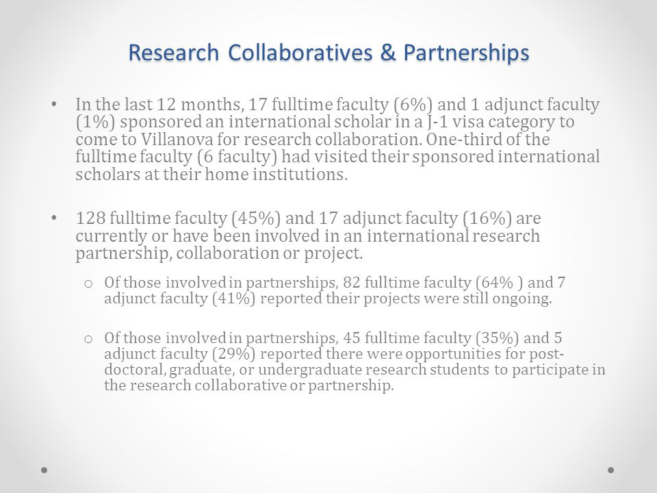 Research Collaboratives & Partnerships In the last 12 months, 17 fulltime faculty (6%) and 1 adjunct faculty (1%) sponsored an international scholar in a J-1 visa category to come to Villanova for research collaboration.
