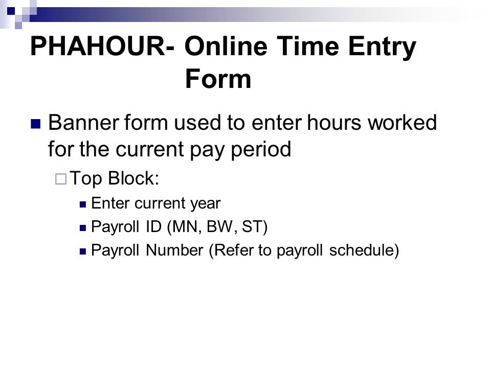 PHAHOUR- Online Time Entry Form Banner form used to enter hours worked for the current pay period  Top Block: Enter current year Payroll ID (MN, BW, ST) Payroll Number (Refer to payroll schedule)