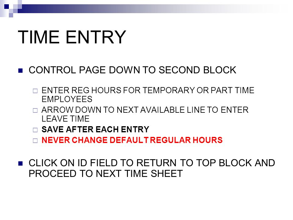 TIME ENTRY CONTROL PAGE DOWN TO SECOND BLOCK  ENTER REG HOURS FOR TEMPORARY OR PART TIME EMPLOYEES  ARROW DOWN TO NEXT AVAILABLE LINE TO ENTER LEAVE TIME  SAVE AFTER EACH ENTRY  NEVER CHANGE DEFAULT REGULAR HOURS CLICK ON ID FIELD TO RETURN TO TOP BLOCK AND PROCEED TO NEXT TIME SHEET