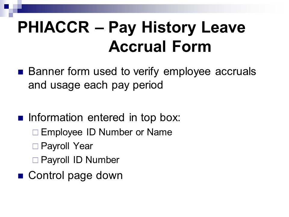 PHIACCR – Pay History Leave Accrual Form Banner form used to verify employee accruals and usage each pay period Information entered in top box:  Employee ID Number or Name  Payroll Year  Payroll ID Number Control page down