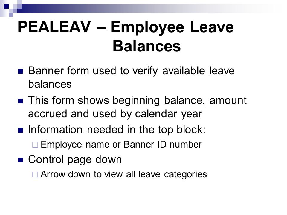 PEALEAV – Employee Leave Balances Banner form used to verify available leave balances This form shows beginning balance, amount accrued and used by calendar year Information needed in the top block:  Employee name or Banner ID number Control page down  Arrow down to view all leave categories